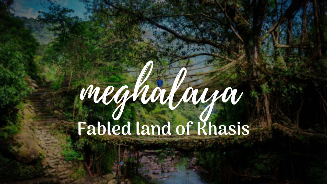 Meghalaya – The Fabled land of Khasis